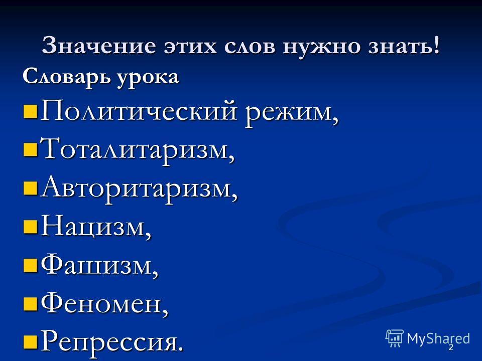 2 Значение этих слов нужно знать! Словарь урока Политический режим, Политический режим, Тоталитаризм, Тоталитаризм, Авторитаризм, Авторитаризм, Нацизм, Нацизм, Фашизм, Фашизм, Феномен, Феномен, Репрессия. Репрессия.