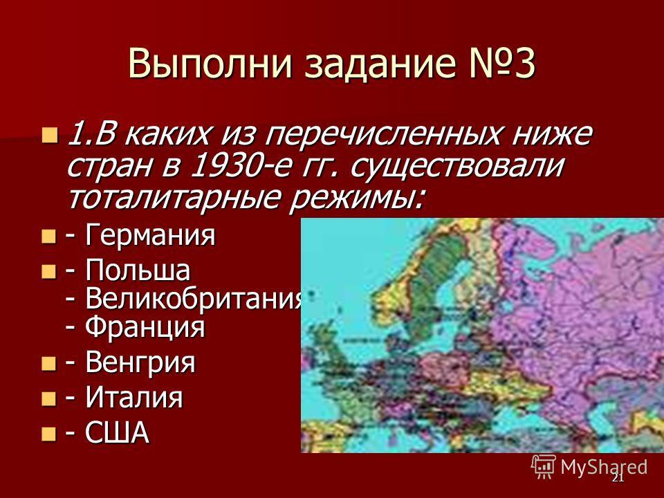 21 Выполни задание 3 1.В каких из перечисленных ниже стран в 1930-е гг. существовали тоталитарные режимы: 1.В каких из перечисленных ниже стран в 1930-е гг. существовали тоталитарные режимы: - Германия - Германия - Польша - Великобритания - Франция -