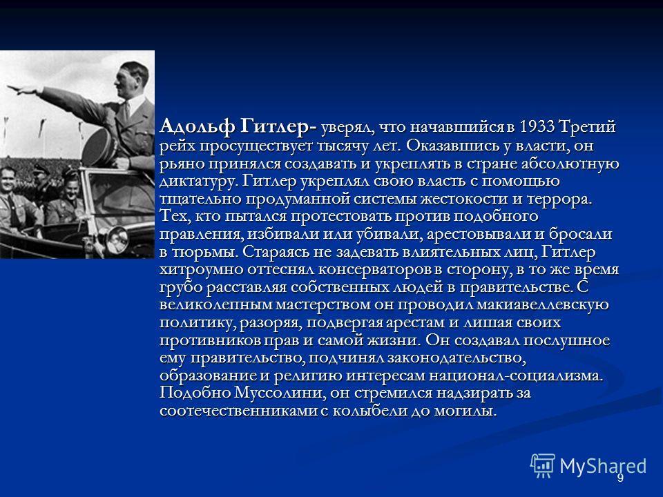 9 Адольф Гитлер- уверял, что начавшийся в 1933 Третий рейх просуществует тысячу лет. Оказавшись у власти, он рьяно принялся создавать и укреплять в стране абсолютную диктатуру. Гитлер укреплял свою власть с помощью тщательно продуманной системы жесто