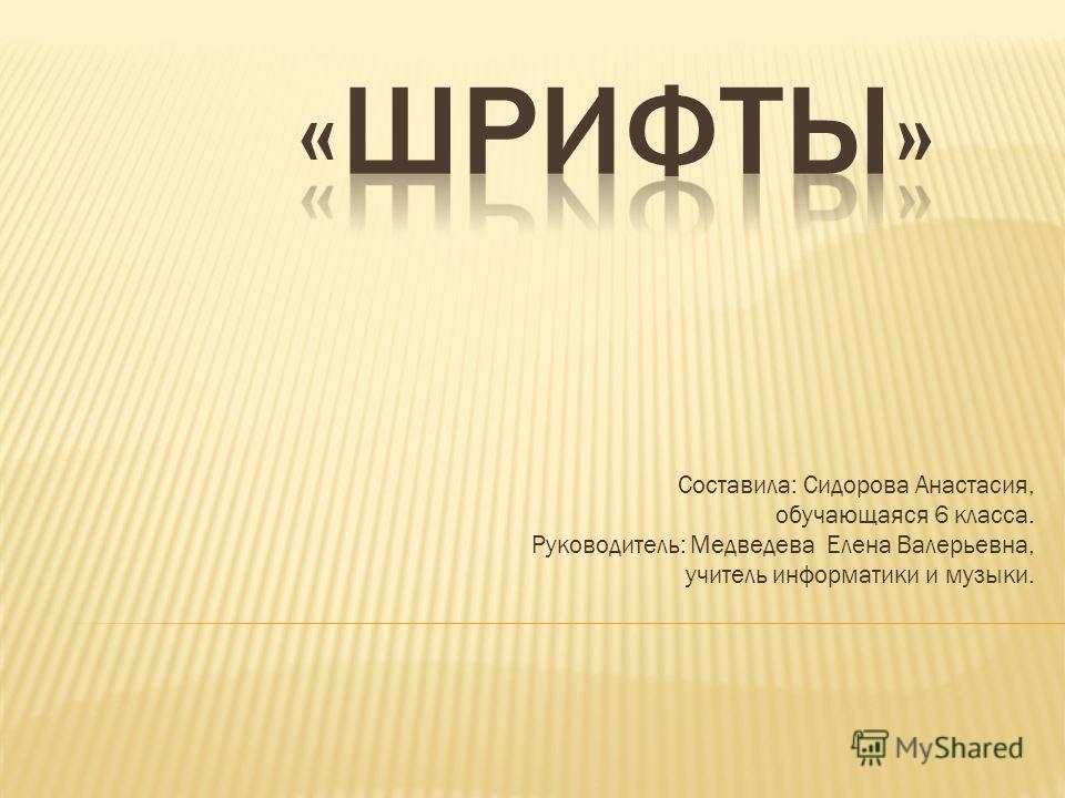 Составила: Сидорова Анастасия, обучающаяся 6 класса. Руководитель: Медведева Елена Валерьевна, учитель информатики и музыки.