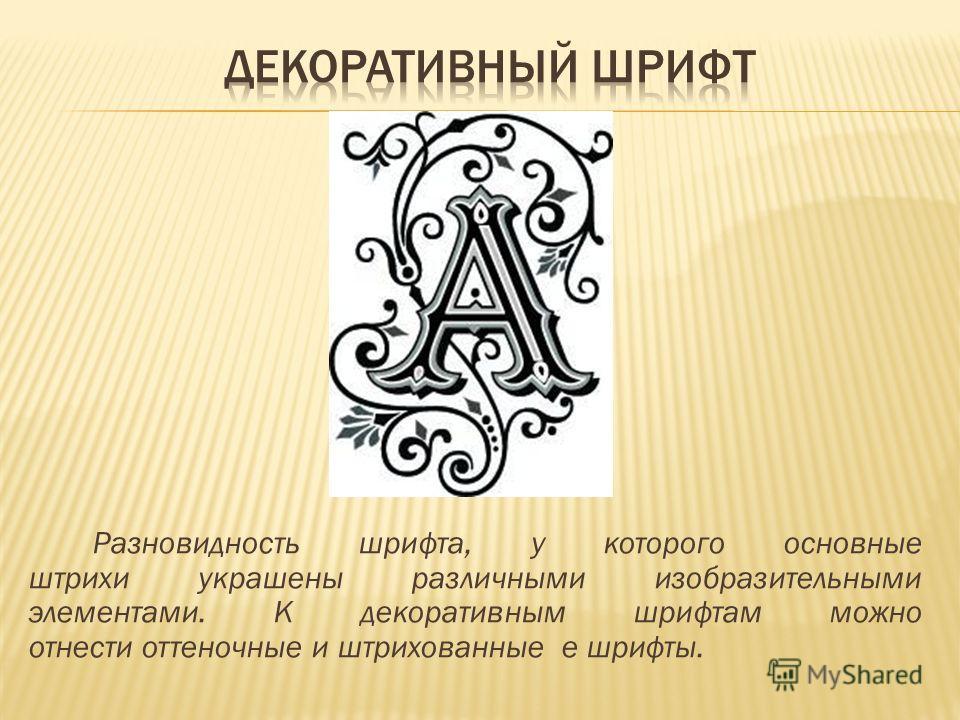 Разновидность шрифта, у которого основные штрихи украшены различными изобразительными элементами. К декоративным шрифтам можно отнести оттеночные и штрихованные е шрифты.