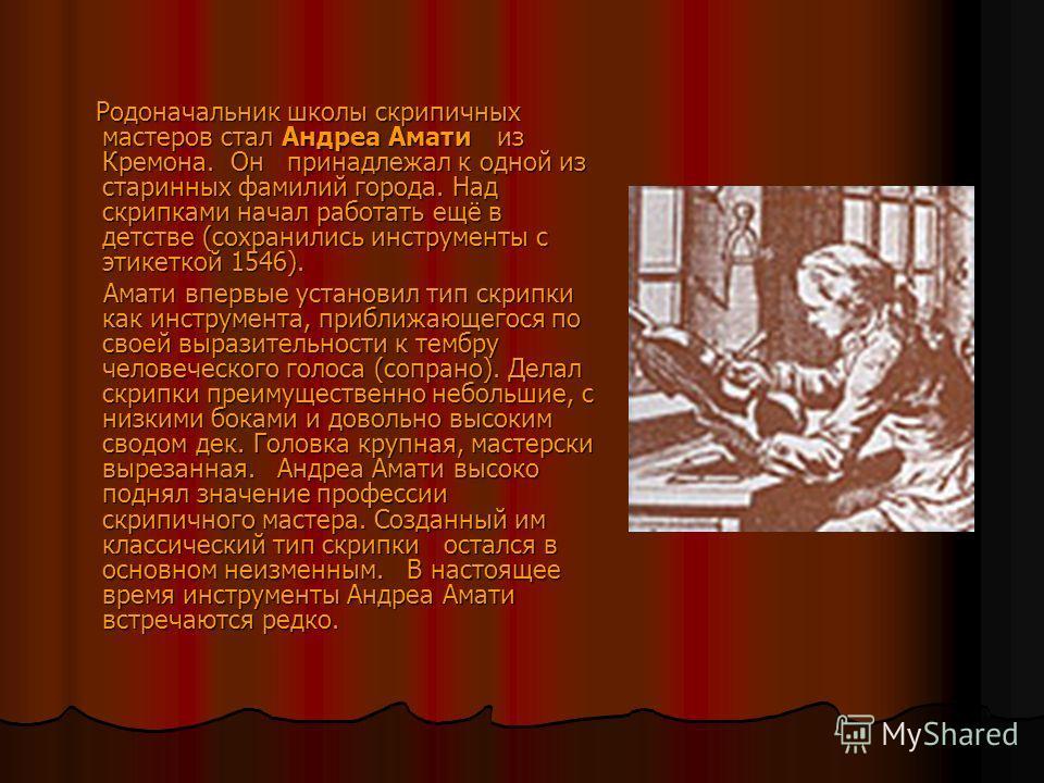 Родоначальник школы скрипичных мастеров стал Андреа Амати из Кремона. Он принадлежал к одной из старинных фамилий города. Над скрипками начал работать ещё в детстве (сохранились инструменты с этикеткой 1546). Родоначальник школы скрипичных мастеров с