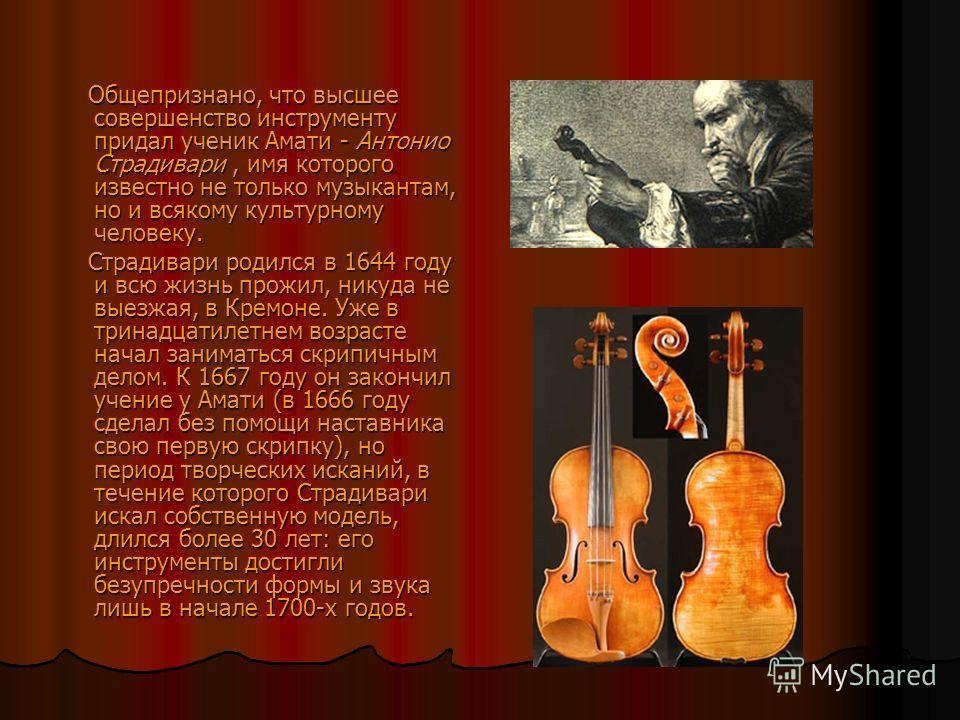 Общепризнано, что высшее совершенство инструменту придал ученик Амати - Антонио Страдивари, имя которого известно не только музыкантам, но и всякому культурному человеку. Общепризнано, что высшее совершенство инструменту придал ученик Амати - Антонио