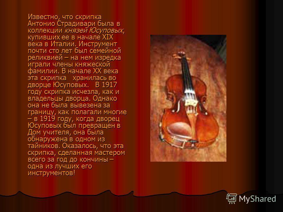 Известно, что скрипка Антонио Страдивари была в коллекции князей Юсуповых, купивших ее в начале XIX века в Италии. Инструмент почти сто лет был семейной реликвией – на нем изредка играли члены княжеской фамилии. В начале ХХ века эта скрипка хранилась