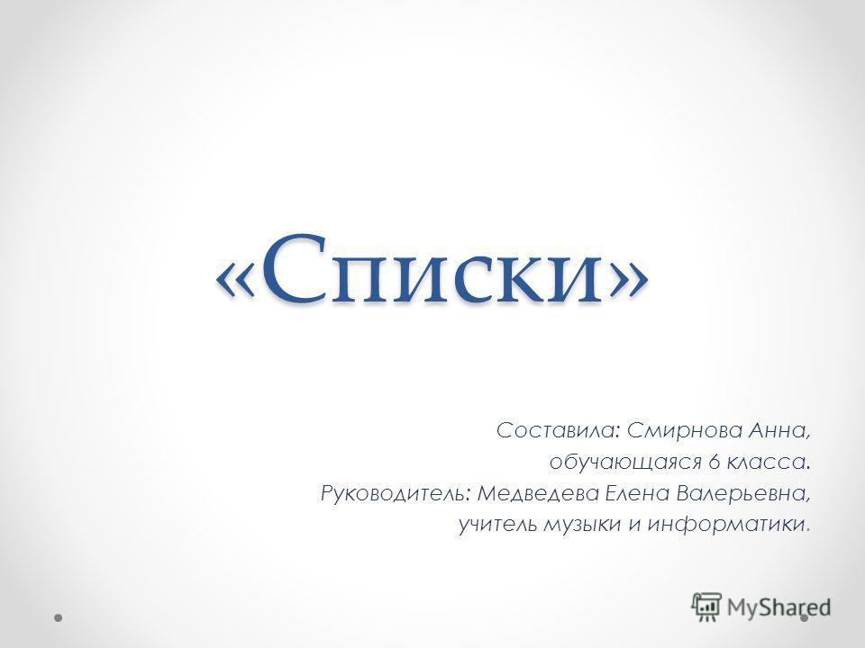 «Списки» Составила: Смирнова Анна, обучающаяся 6 класса. Руководитель: Медведева Елена Валерьевна, учитель музыки и информатики.