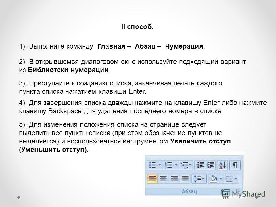 1). Выполните команду Главная – Абзац – Нумерация. 2). В открывшемся диалоговом окне используйте подходящий вариант из Библиотеки нумерации. 3). Приступайте к созданию списка, заканчивая печать каждого пункта списка нажатием клавиши Enter. 4). Для за