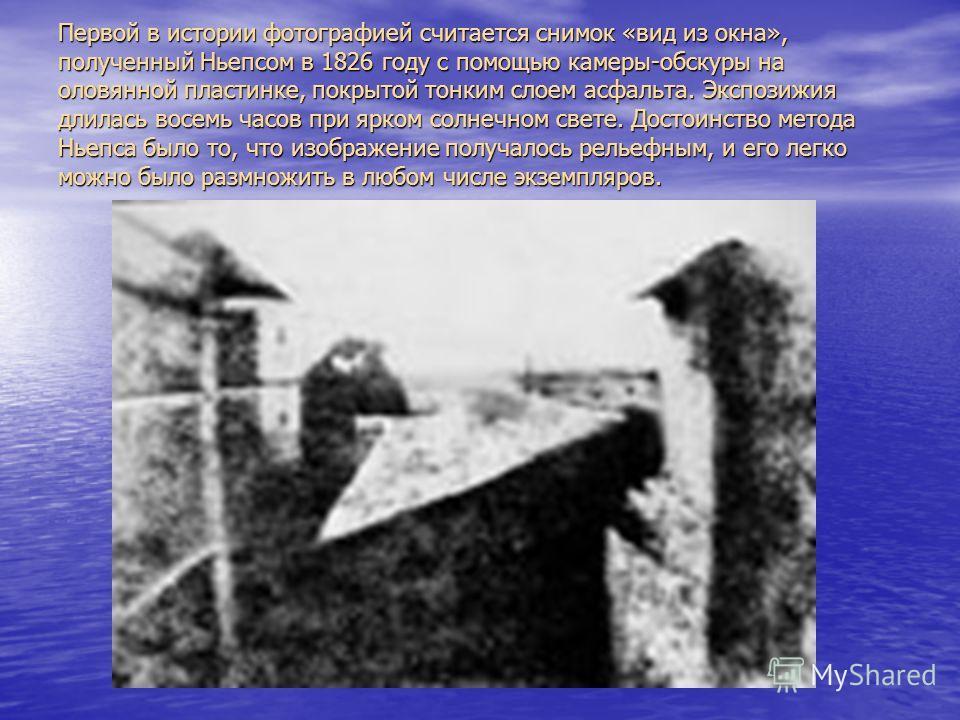 Первой в истории фотографией считается снимок «вид из окна», полученный Ньепсом в 1826 году с помощью камеры-обскуры на оловянной пластинке, покрытой тонким слоем асфальта. Экспозижия длилась восемь часов при ярком солнечном свете. Достоинство метода