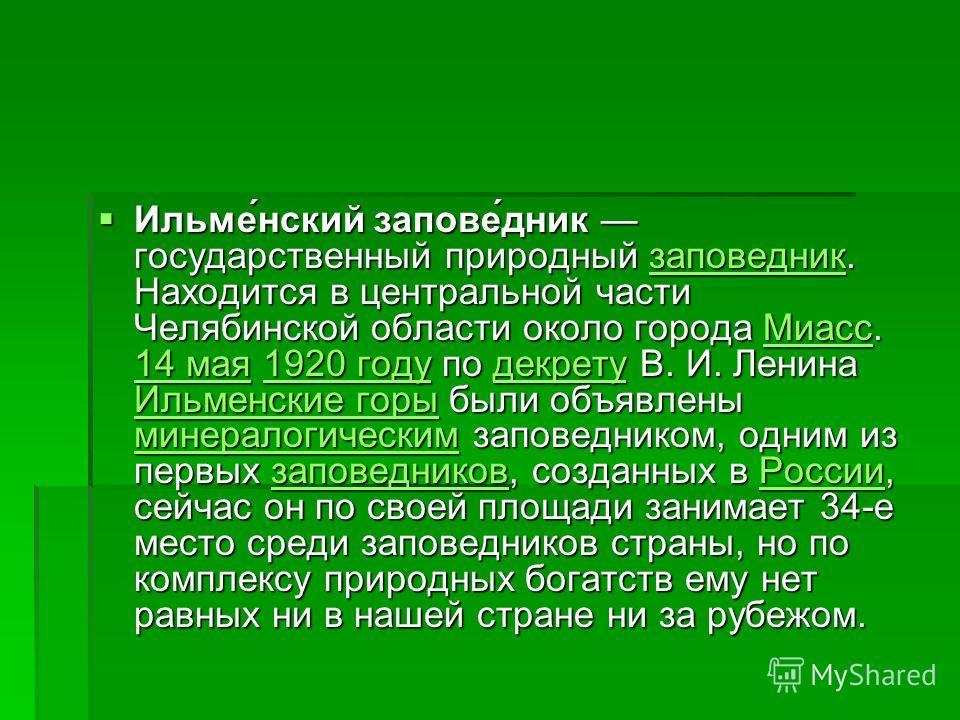 Ильме́нский запове́дник государственный природный заповедник. Находится в центральной части Челябинской области около города Миасс. 14 мая 1920 году по декрету В. И. Ленина Ильменские горы были объявлены минералогическим заповедником, одним из первых