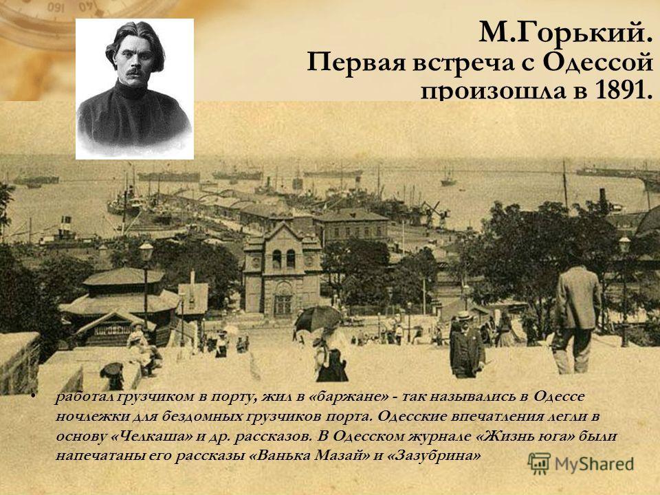 М.Горький. Первая встреча с Одессой произошла в 1891. работал грузчиком в порту, жил в «баржане» - так назывались в Одессе ночлежки для бездомных грузчиков порта. Одесские впечатления легли в основу «Челкаша» и др. рассказов. В Одесском журнале «Жизн