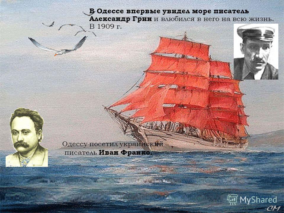 В Одессе впервые увидел море писатель Александр Грин и влюбился в него на всю жизнь. В 1909 г. Одессу посетил украинский писатель Иван Франко.