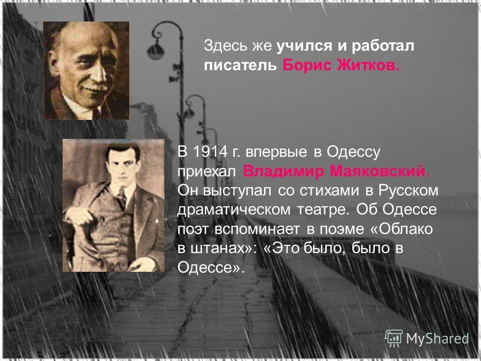 Здесь же учился и работал писатель Борис Житков. В 1914 г. впервые в Одессу приехал Владимир Маяковский. Он выступал со стихами в Русском драматическом театре. Об Одессе поэт вспоминает в поэме «Облако в штанах»: «Это было, было в Одессе».