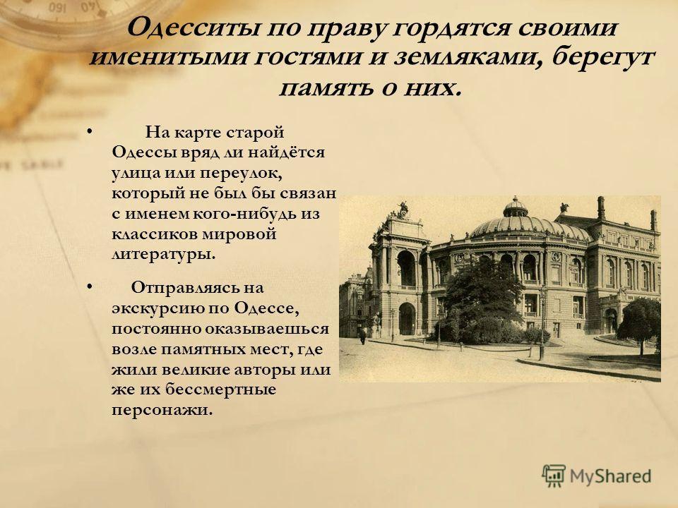 Одесситы по праву гордятся своими именитыми гостями и земляками, берегут память о них. На карте старой Одессы вряд ли найдётся улица или переулок, который не был бы связан с именем кого-нибудь из классиков мировой литературы. Отправляясь на экскурсию