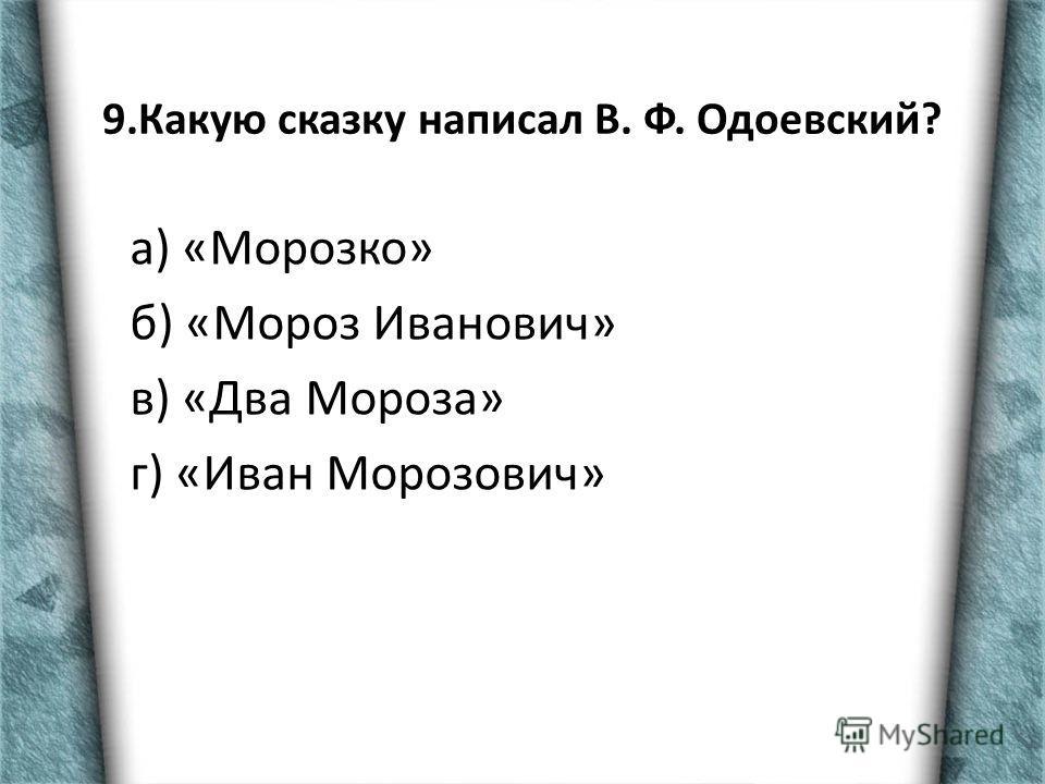 9.Какую сказку написал В. Ф. Одоевский? а) «Морозко» б) «Мороз Иванович» в) «Два Мороза» г) «Иван Морозович»