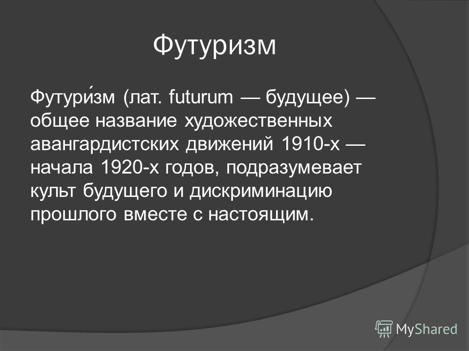 Футуризм Футури́зм (лат. futurum будущее) общее название художественных авангардистских движений 1910-х начала 1920-х годов, подразумевает культ будущего и дискриминацию прошлого вместе с настоящим.
