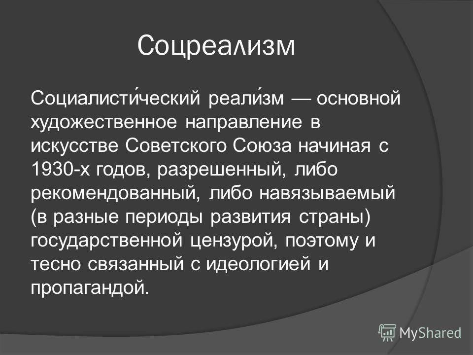 Соцреализм Социалисти́ческий реали́зм основной художественное направление в искусстве Советского Союза начиная с 1930-х годов, разрешенный, либо рекомендованный, либо навязываемый (в разные периоды развития страны) государственной цензурой, поэтому и
