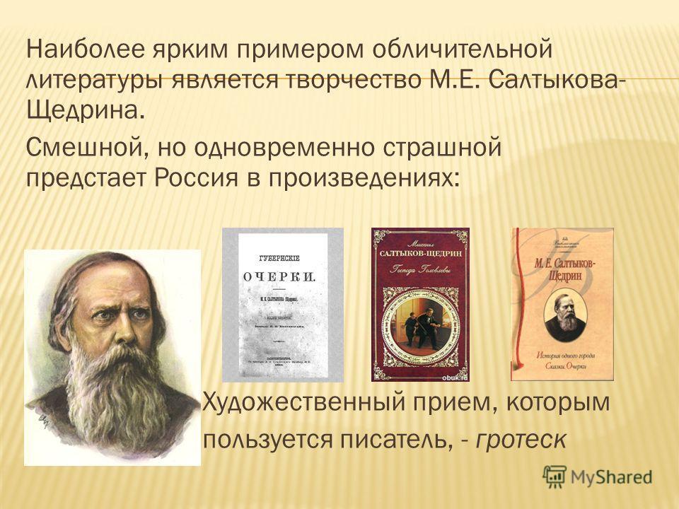 Наиболее ярким примером обличительной литературы является творчество М.Е. Салтыкова- Щедрина. Смешной, но одновременно страшной предстает Россия в произведениях: Художественный прием, которым пользуется писатель, - гротеск