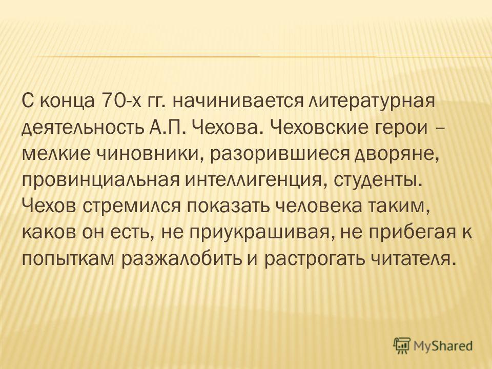 С конца 70-х гг. начинивается литературная деятельность А.П. Чехова. Чеховские герои – мелкие чиновники, разорившиеся дворяне, провинциальная интеллигенция, студенты. Чехов стремился показать человека таким, каков он есть, не приукрашивая, не прибега