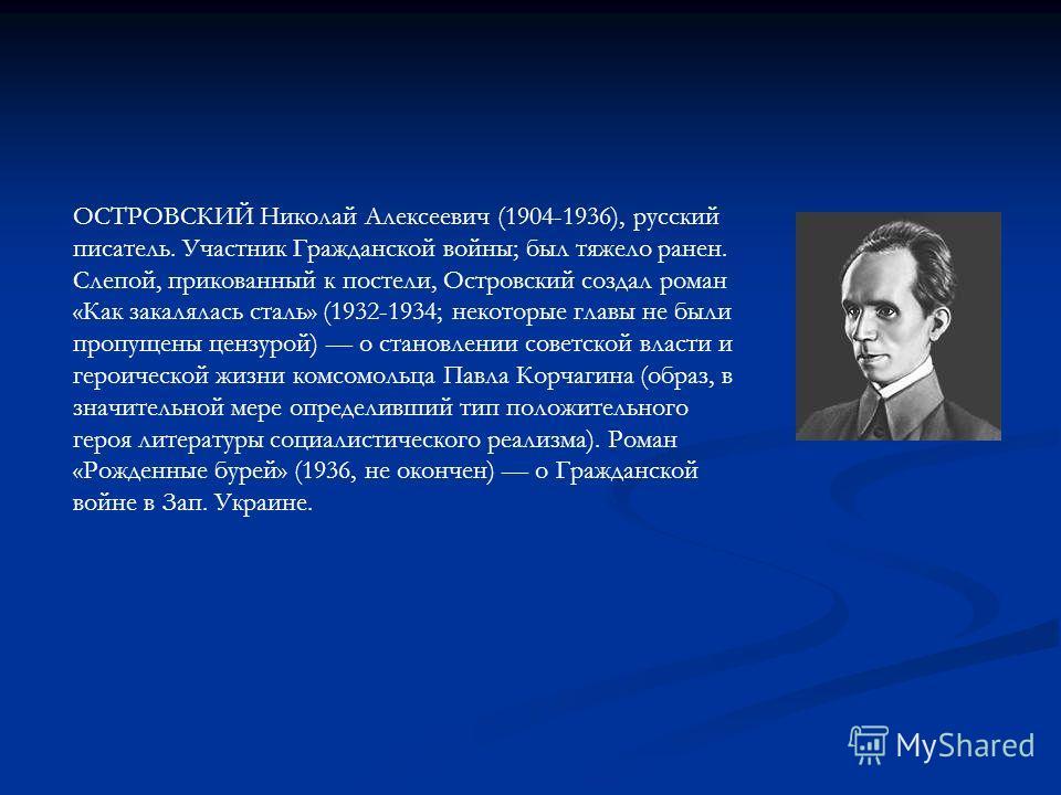 ОСТРОВСКИЙ Николай Алексеевич (1904-1936), русский писатель. Участник Гражданской войны; был тяжело ранен. Слепой, прикованный к постели, Островский создал роман «Как закалялась сталь» (1932-1934; некоторые главы не были пропущены цензурой) о становл