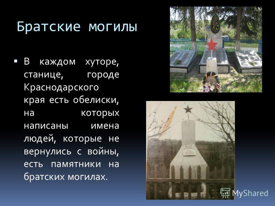 Братские могилы В каждом хуторе, станице, городе Краснодарского края есть обелиски, на которых написаны имена людей, которые не вернулись с войны, есть памятники на братских могилах.