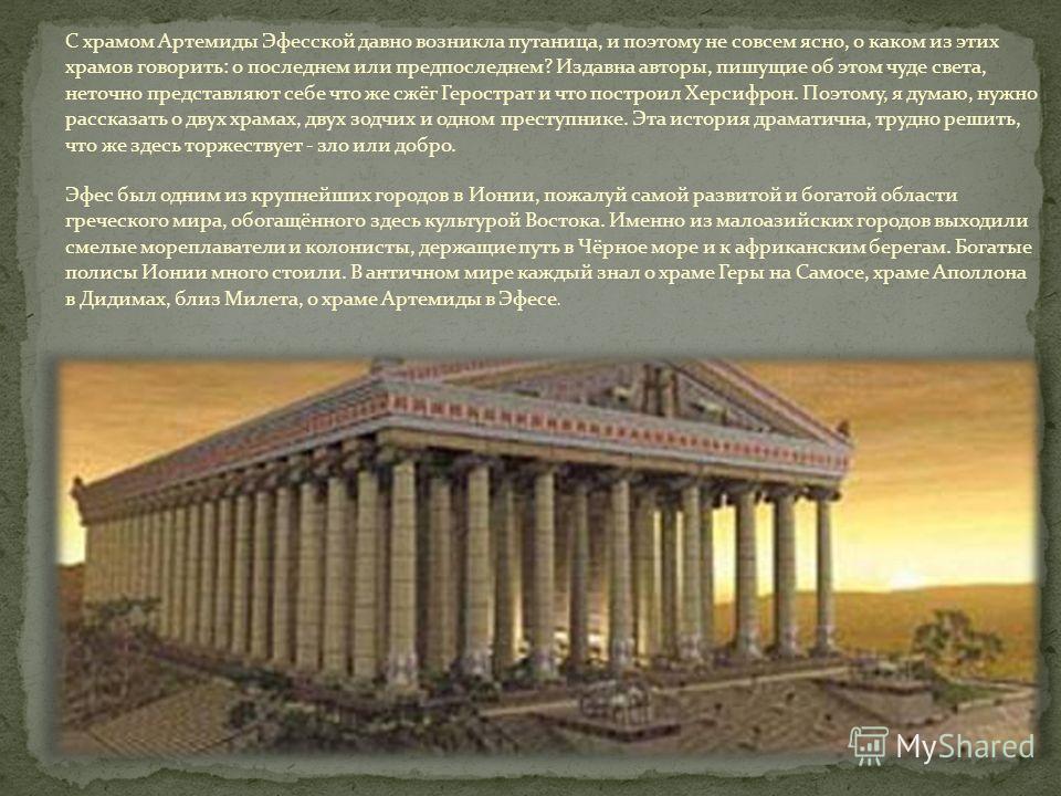 С храмом Артемиды Эфесской давно возникла путаница, и поэтому не совсем ясно, о каком из этих храмов говорить: о последнем или предпоследнем? Издавна авторы, пишущие об этом чуде света, неточно представляют себе что же сжёг Герострат и что построил Х