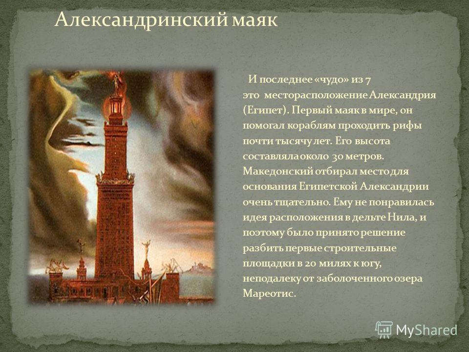 И последнее «чудо» из 7 это месторасположение Александрия (Египет). Первый маяк в мире, он помогал кораблям проходить рифы почти тысячу лет. Его высота составляла около 30 метров. Македонский отбирал место для основания Египетской Александрии очень т