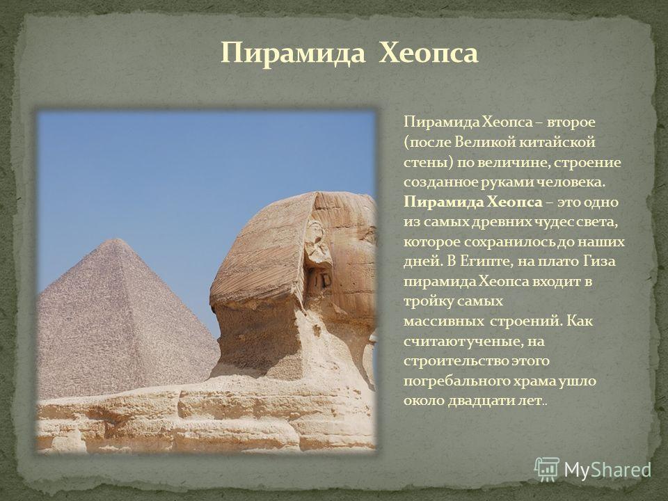 Пирамида Хеопса – второе (после Великой китайской стены) по величине, строение созданное руками человека. Пирамида Хеопса – это одно из самых древних чудес света, которое сохранилось до наших дней. В Египте, на плато Гиза пирамида Хеопса входит в тро