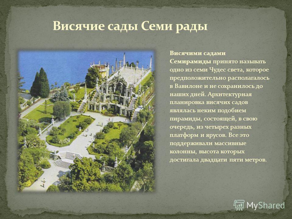 Висячими садами Семирамиды принято называть одно из семи Чудес света, которое предположительно располагалось в Вавилоне и не сохранилось до наших дней. Архитектурная планировка висячих садов являлась неким подобием пирамиды, состоящей, в свою очередь