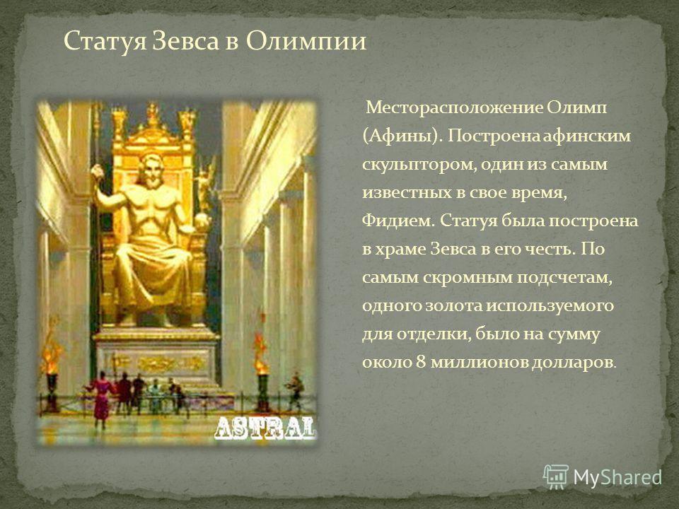 Месторасположение Олимп (Афины). Построена афинским скульптором, один из самым известных в свое время, Фидием. Статуя была построена в храме Зевса в его честь. По самым скромным подсчетам, одного золота используемого для отделки, было на сумму около