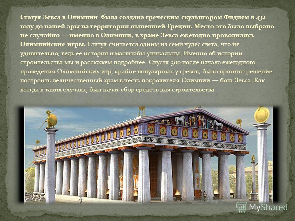 Статуя Зевса в Олимпии была создана греческим скульптором Фидием в 432 году до нашей эры на территории нынешней Греции. Место это было выбрано не случайно именно в Олимпии, в храме Зевса ежегодно проводились Олимпийские игры. Статуя считается одним и