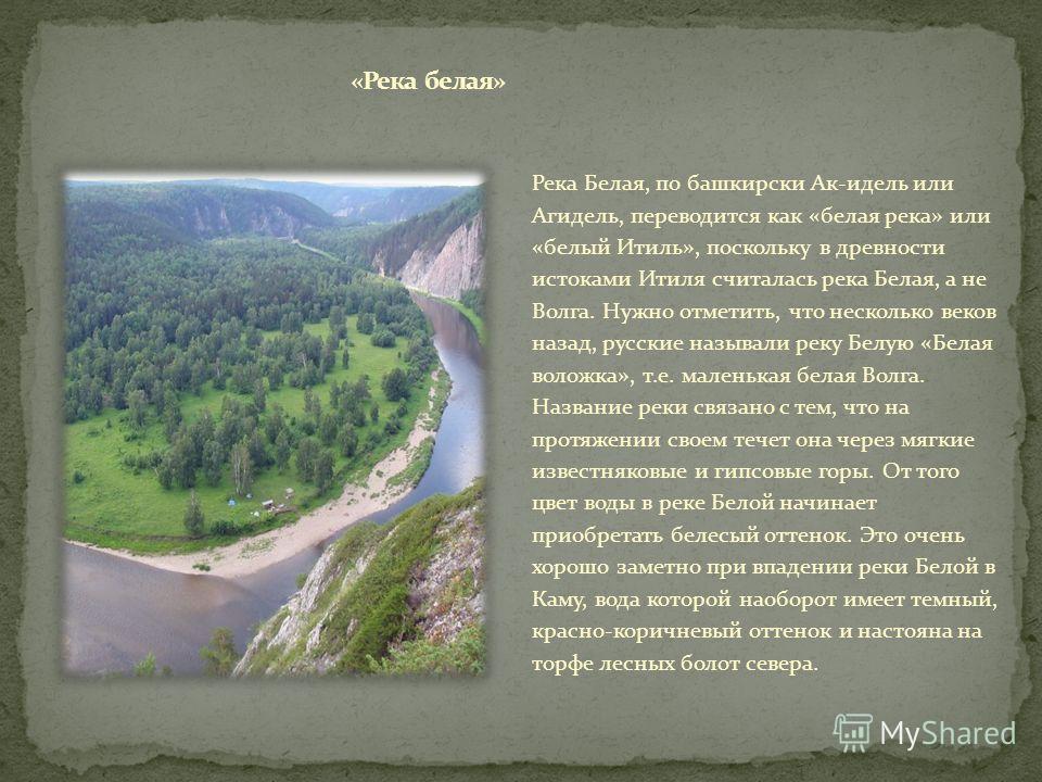 Река Белая, по башкирски Ак-идель или Агидель, переводится как «белая река» или «белый Итиль», поскольку в древности истоками Итиля считалась река Белая, а не Волга. Нужно отметить, что несколько веков назад, русские называли реку Белую «Белая воложк