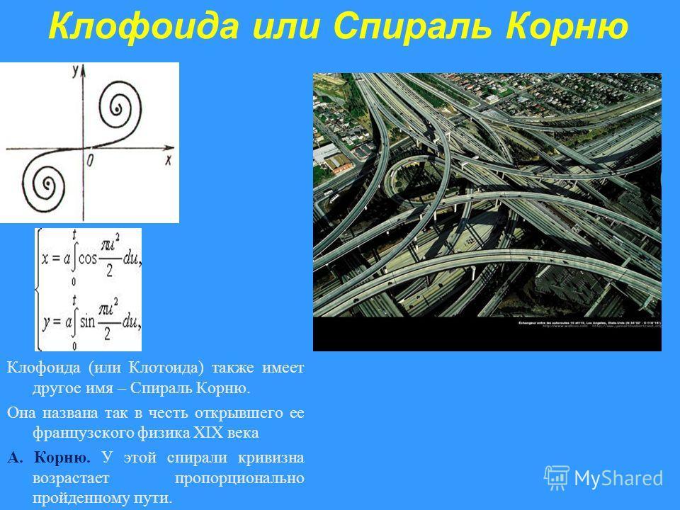 Клофоида или Спираль Корню Клофоида (или Клотоида) также имеет другое имя – Спираль Корню. Она названа так в честь открывшего ее французского физика XIX века А. Корню. У этой спирали кривизна возрастает пропорционально пройденному пути.
