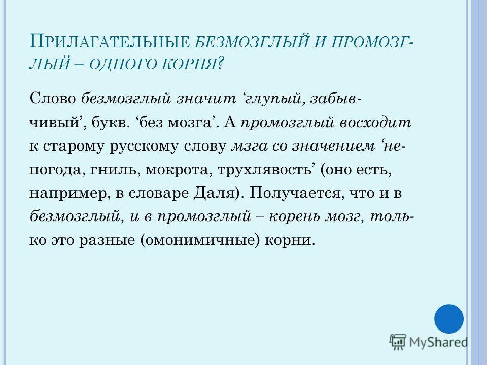 П РИЛАГАТЕЛЬНЫЕ БЕЗМОЗГЛЫЙ И ПРОМОЗГ - ЛЫЙ – ОДНОГО КОРНЯ ? Слово безмозглый значит глупый, забыв- чивый, букв. без мозга. А промозглый восходит к старому русскому слову мзга со значением не- погода, гниль, мокрота, трухлявость (оно есть, например, в