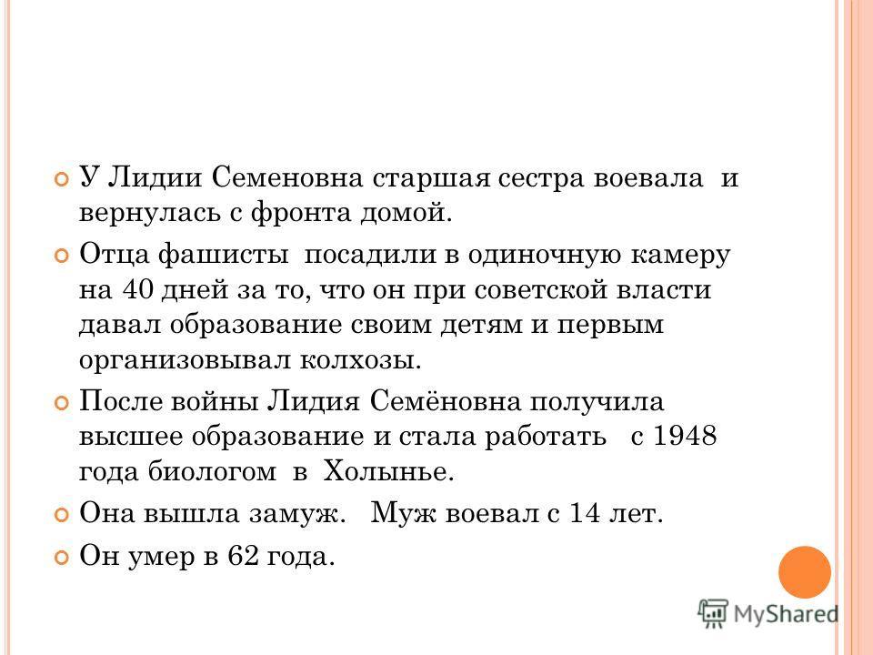 Полицаи донесли захватчикам, что деревенские девочки ухаживают за ранеными советскими солдатами. Фашисты расстреляли всех раненых, а в девочек двенадцати – тринадцати лет стреляли, правда, поверх их голов, но всё равно было страшно.