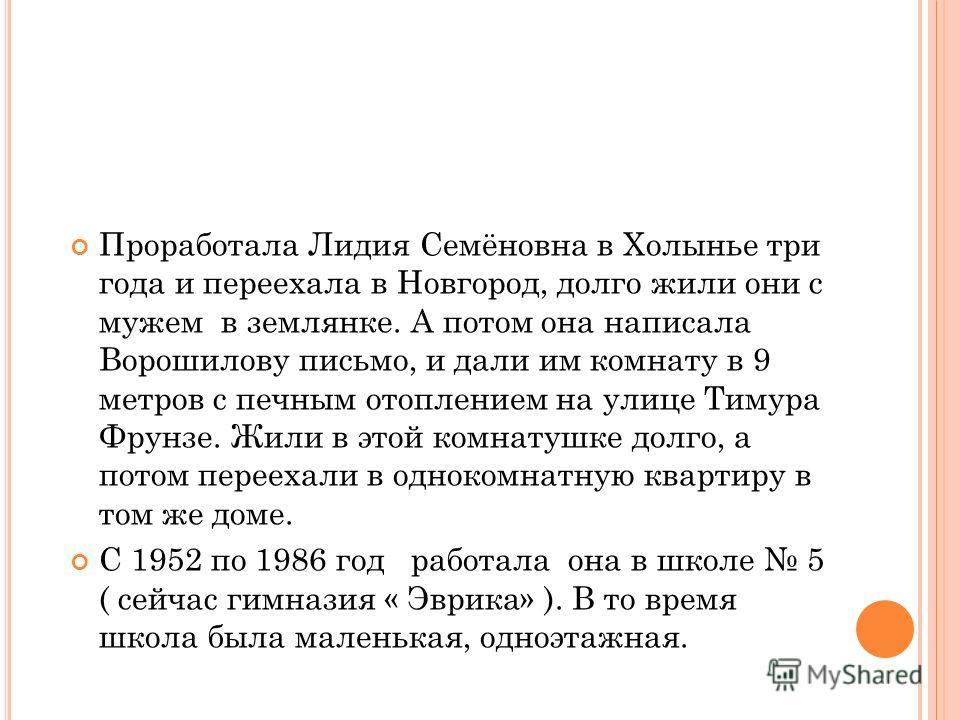 У Лидии Семеновна старшая сестра воевала и вернулась с фронта домой. Отца фашисты посадили в одиночную камеру на 40 дней за то, что он при советской власти давал образование своим детям и первым организовывал колхозы. После войны Лидия Семёновна полу