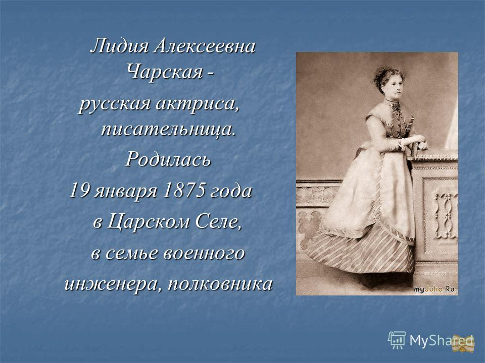 Лидия Алексеевна Чарская - Лидия Алексеевна Чарская - русская актриса, писательница. Родилась Родилась 19 января 1875 года в Царском Селе, в Царском Селе, в семье военного в семье военного инженера, полковника инженера, полковника