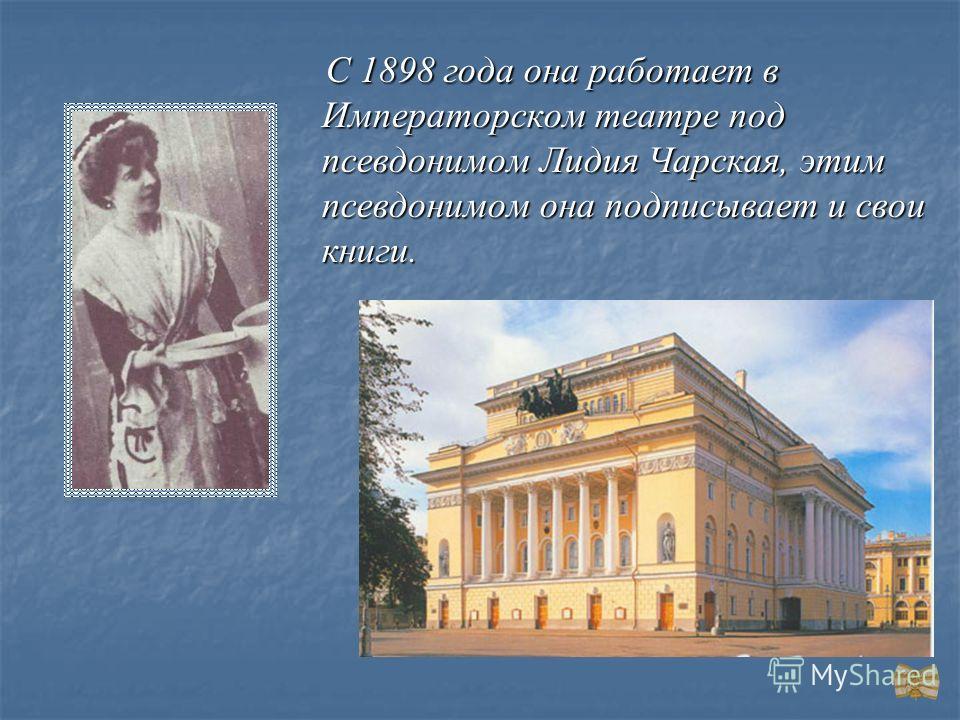 С 1898 года она работает в Императорском театре под псевдонимом Лидия Чарская, этим псевдонимом она подписывает и свои книги. С 1898 года она работает в Императорском театре под псевдонимом Лидия Чарская, этим псевдонимом она подписывает и свои книги