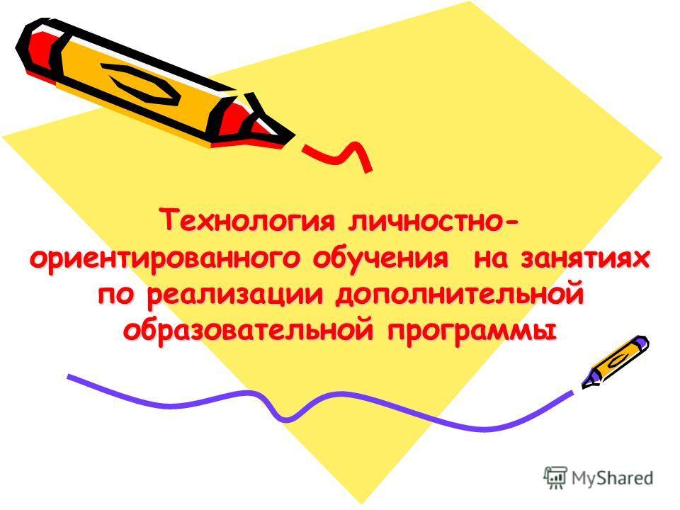 Технология личностно- ориентированного обучения на занятиях по реализации дополнительной образовательной программы