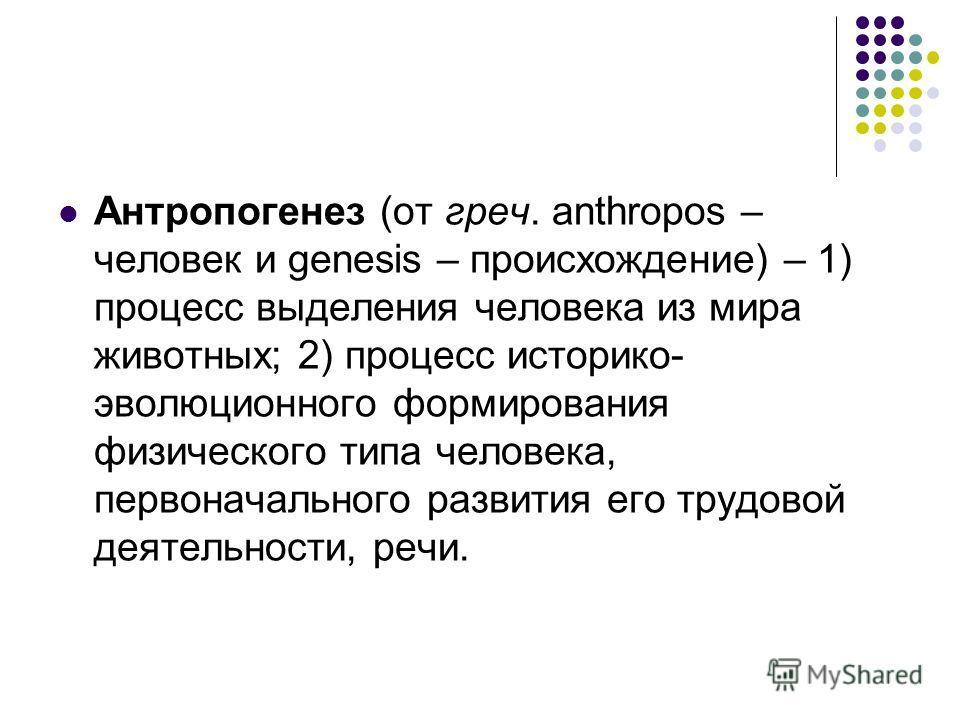 Антропогенез (от греч. anthropos – человек и genesis – происхождение) – 1) процесс выделения человека из мира животных; 2) процесс историко- эволюционного формирования физического типа человека, первоначального развития его трудовой деятельности, реч