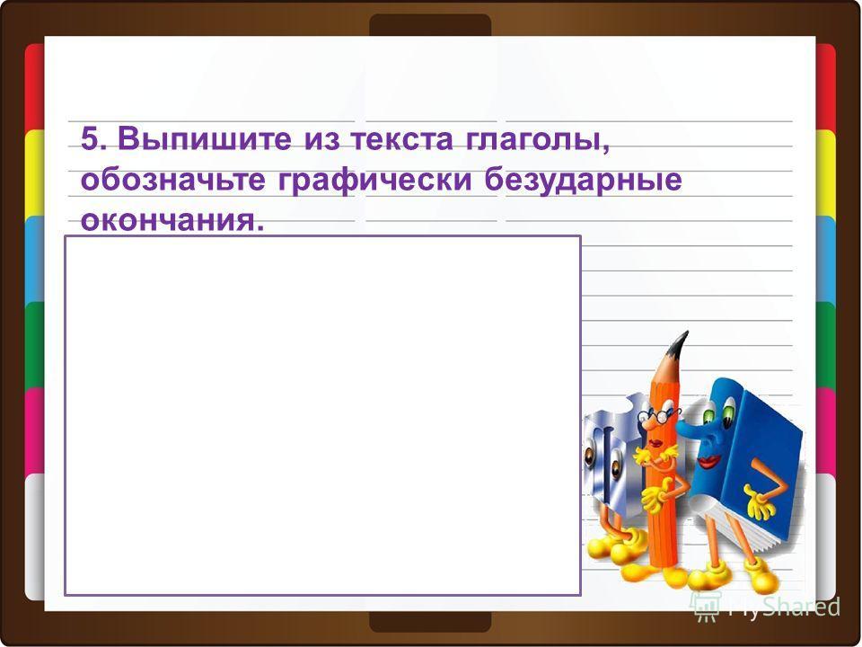 5. Выпишите из текста глаголы, обозначьте графически безударные окончания. Проверьте: Живет, показать, сядет, поёт, топорщит ся, открывает ся, дрожит. ит ет Определить спряжение глагола можно по личному окончанию, если окончание ударное.