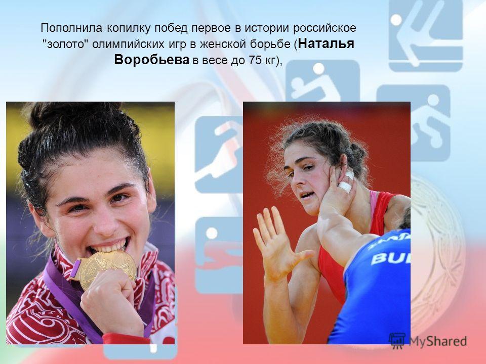 Пополнила копилку побед первое в истории российское золото олимпийских игр в женской борьбе ( Наталья Воробьева в весе до 75 кг),