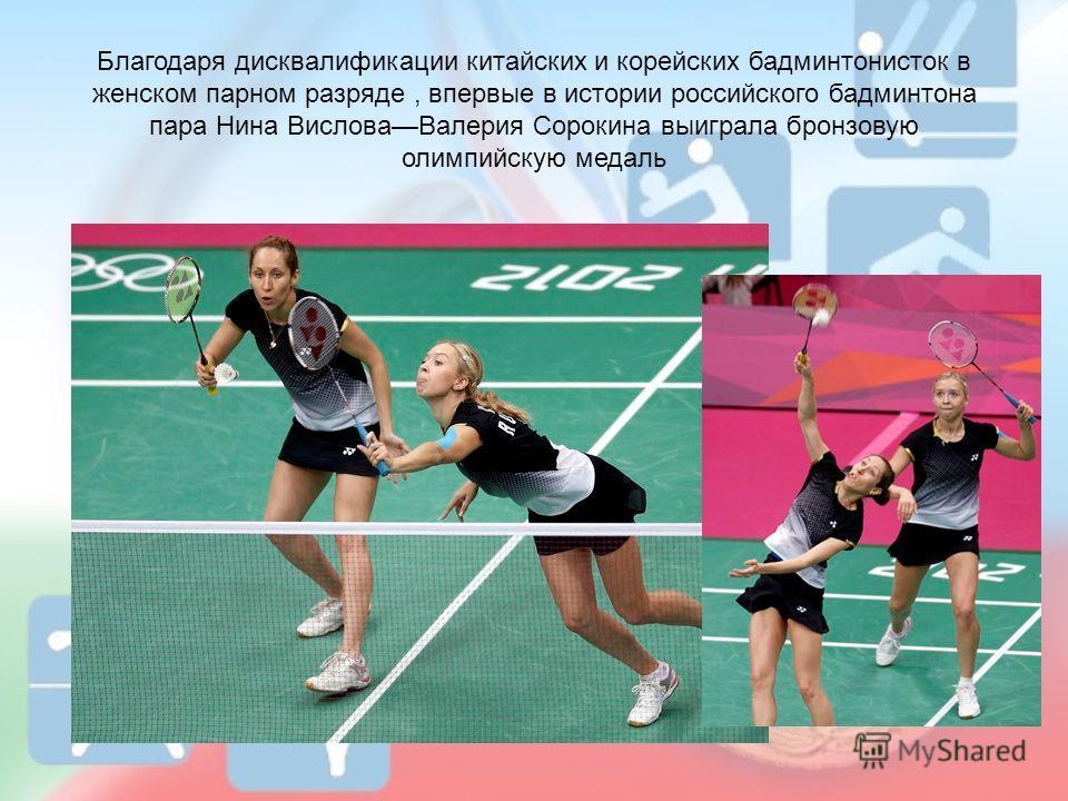 Благодаря дисквалификации китайских и корейских бадминтонисток в женском парном разряде, впервые в истории российского бадминтона пара Нина ВисловаВалерия Сорокина выиграла бронзовую олимпийскую медаль