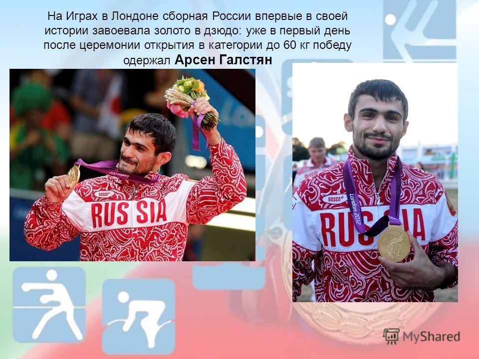 На Играх в Лондоне сборная России впервые в своей истории завоевала золото в дзюдо: уже в первый день после церемонии открытия в категории до 60 кг победу одержал Арсен Галстян