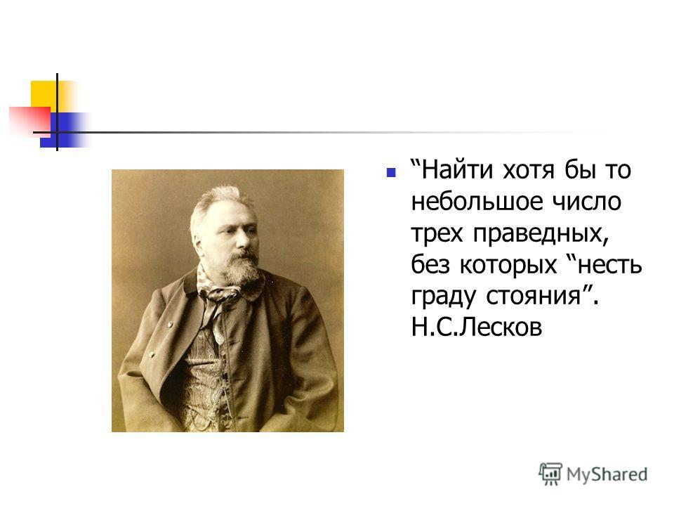 Найти хотя бы то небольшое число трех праведных, без которых несть граду стояния. Н.С.Лесков