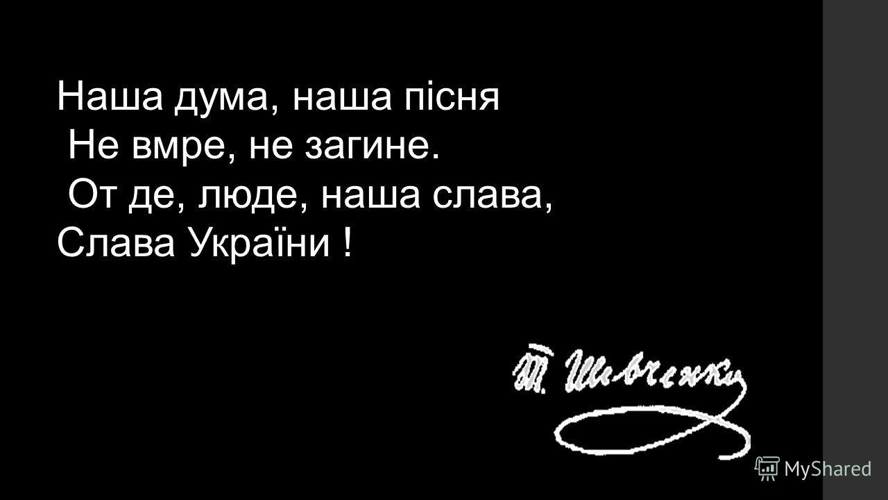 Наша дума, наша пісня Не вмре, не загине. От де, люде, наша слава, Слава України !