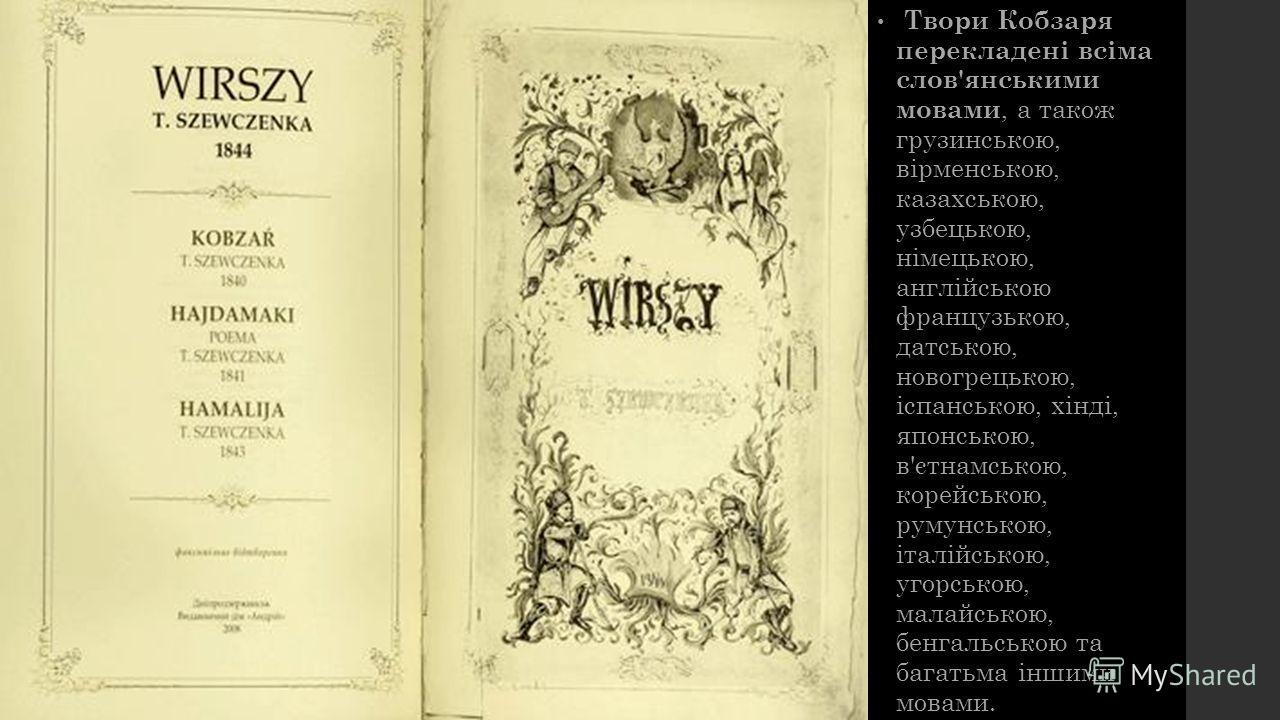 Твори Кобзаря перекладені всіма слов'янськими мовами, а також грузинською, вірменською, казахською, узбецькою, німецькою, англійською французькою, датською, новогрецькою, іспанською, хінді, японською, в'єтнамською, корейською, румунською, італійською