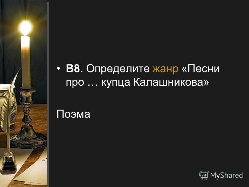 В8. Определите жанр «Песни про … купца Калашникова» Поэма
