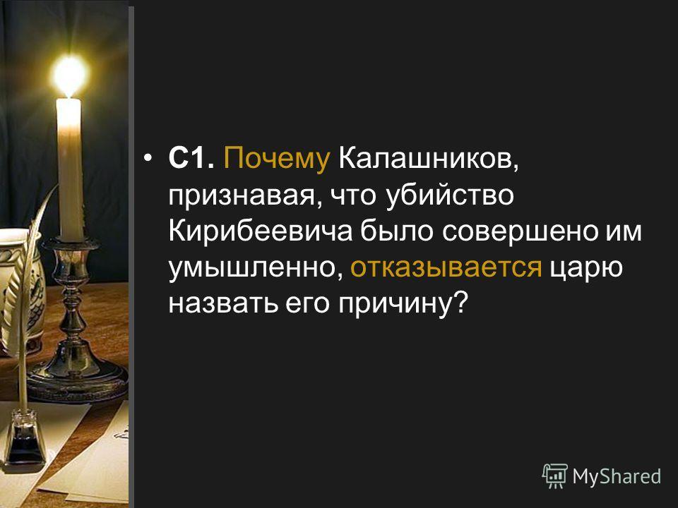 С1. Почему Калашников, признавая, что убийство Кирибеевича было совершено им умышленно, отказывается царю назвать его причину?