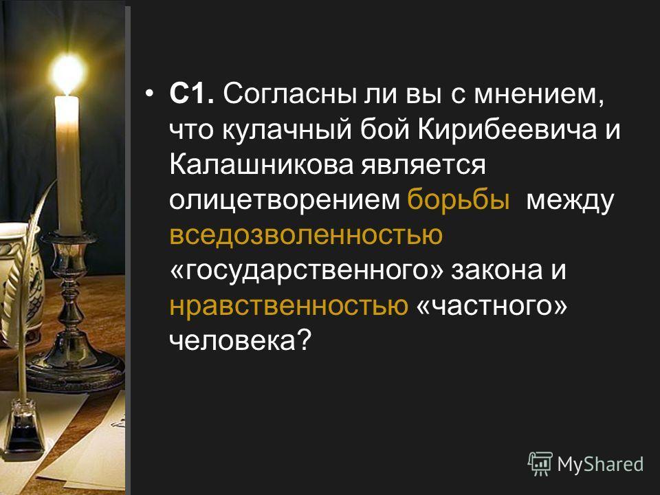 С1. Согласны ли вы с мнением, что кулачный бой Кирибеевича и Калашникова является олицетворением борьбы между вседозволенностью «государственного» закона и нравственностью «частного» человека?