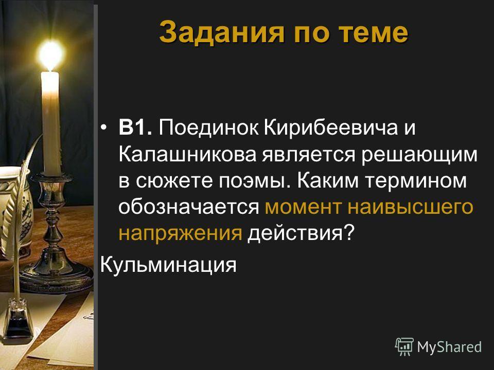 Задания по теме В1. Поединок Кирибеевича и Калашникова является решающим в сюжете поэмы. Каким термином обозначается момент наивысшего напряжения действия? Кульминация