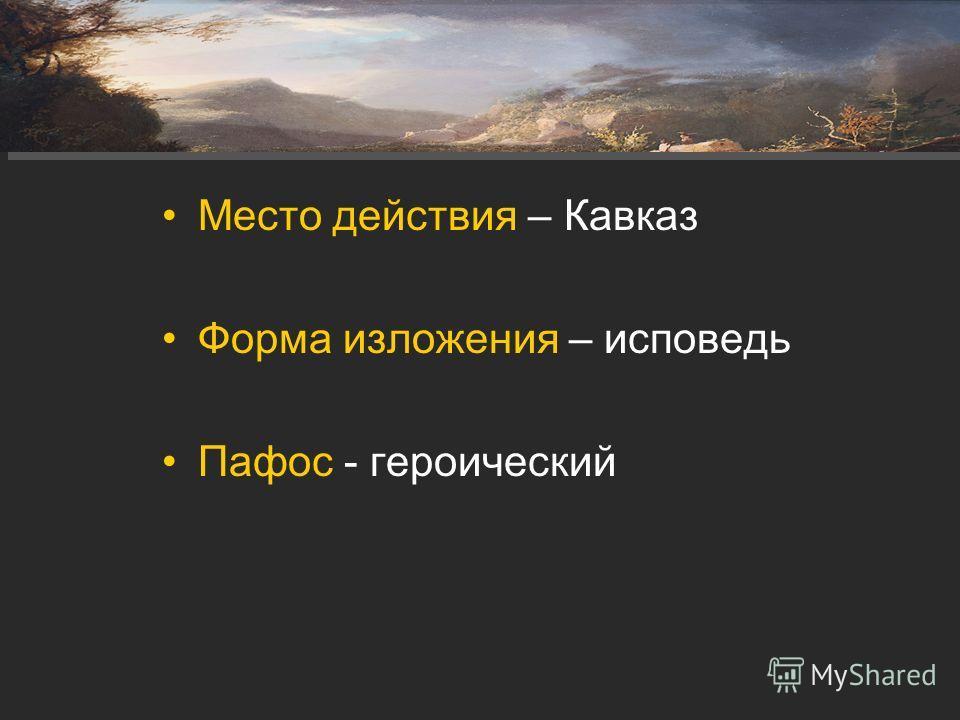 Место действия – Кавказ Форма изложения – исповедь Пафос - героический